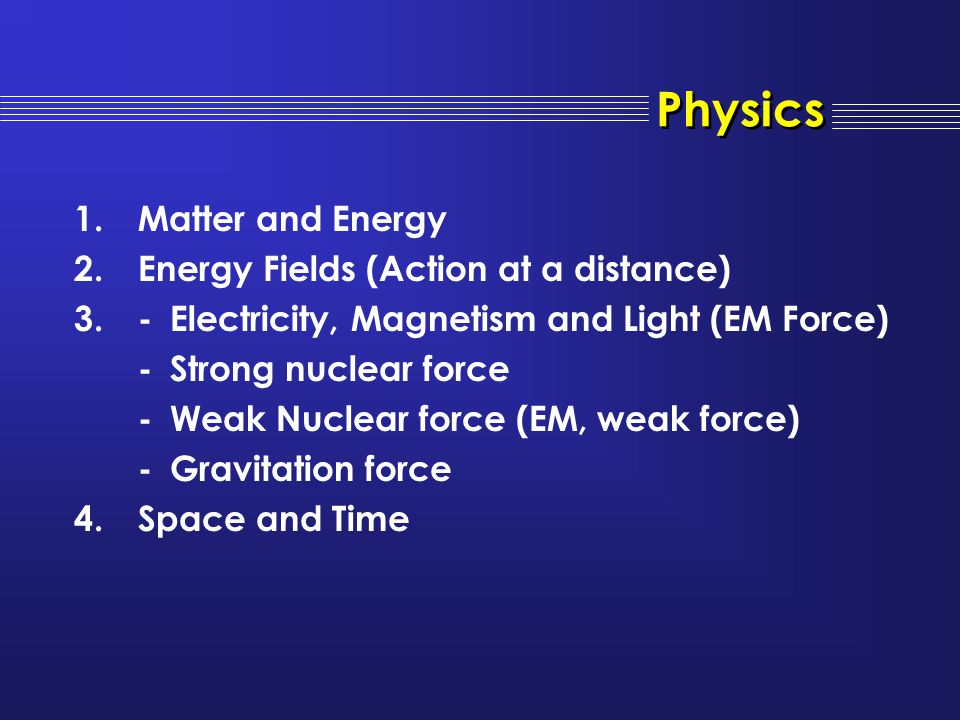 1.Matter and Energy 2.Energy Fields (Action at a distance) 3.-Electricity, Magnetism and Light (EM Force) -Strong nuclear force -Weak Nuclear force (E