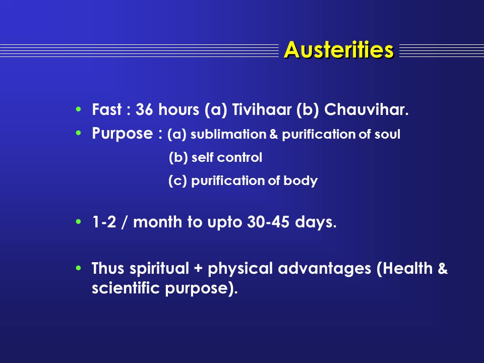 Fast : 36 hours (a) Tivihaar (b) Chauvihar. Purpose : (a) sublimation & purification of soul (b) self control (c) purification of body 1-2 / month to