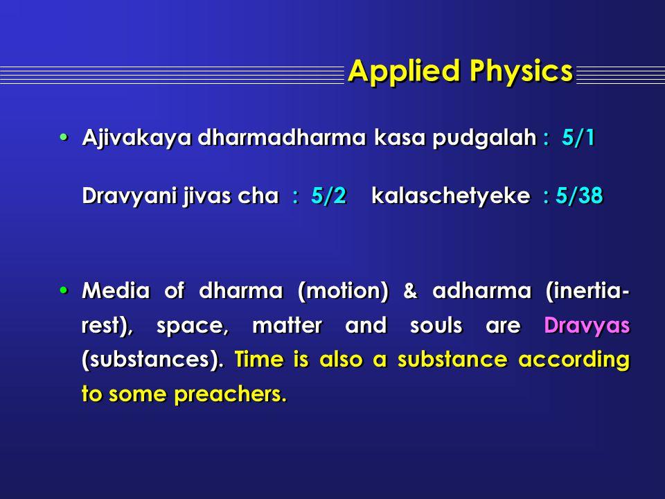 Applied Physics Ajivakaya dharmadharma kasa pudgalah : 5/1 Dravyani jivas cha : 5/2 kalaschetyeke : 5/38 Media of dharma (motion) & adharma (inertia-