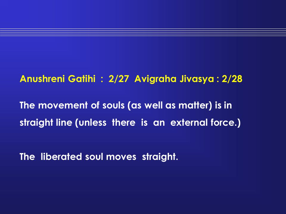 Anushreni Gatihi : 2/27 Avigraha Jivasya : 2/28 The movement of souls (as well as matter) is in straight line (unless there is an external force.) The