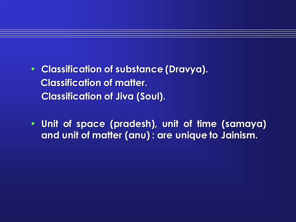 Classification of substance (Dravya). Classification of matter. Classification of Jiva (Soul). Unit of space (pradesh), unit of time (samaya) and unit
