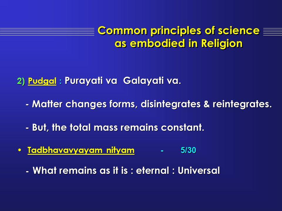 2) Pudgal : Purayati va Galayati va. - Matter changes forms, disintegrates & reintegrates. - But, the total mass remains constant. Tadbhavavyayam nity