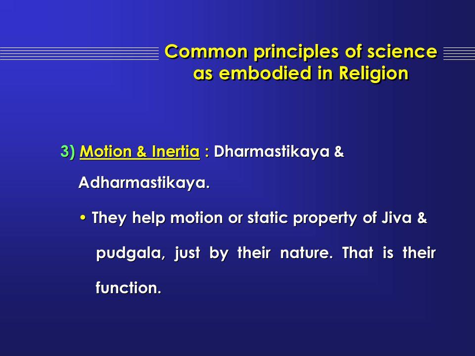 3) Motion & Inertia : Dharmastikaya & Adharmastikaya. They help motion or static property of Jiva & pudgala, just by their nature. That is their funct