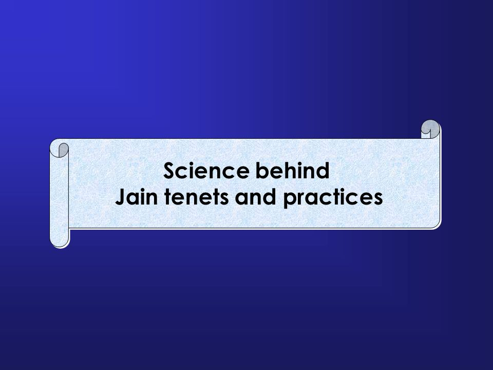 Science behind Jain tenets and practices Science behind Jain tenets and practices