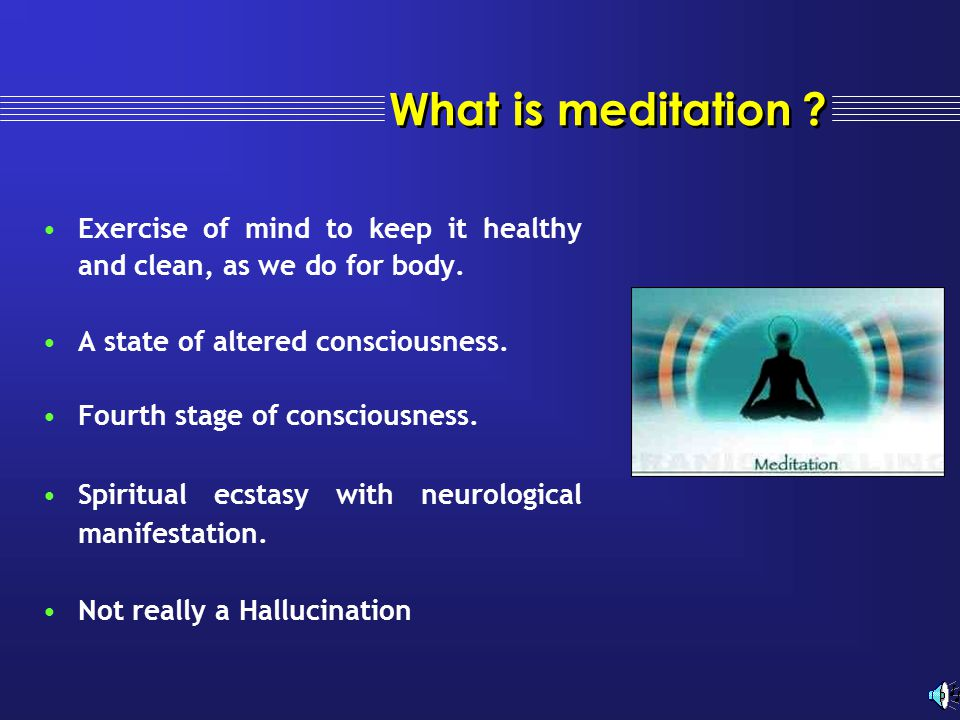 What is meditation ? Exercise of mind to keep it healthy and clean, as we do for body. A state of altered consciousness. Fourth stage of consciousness