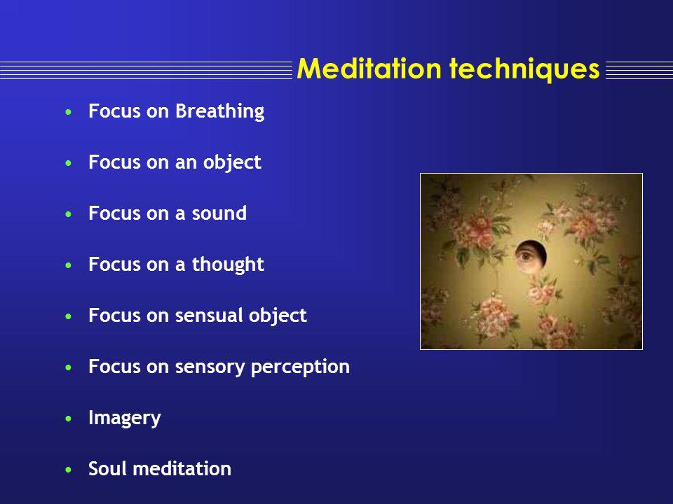 Meditation techniques Focus on Breathing Focus on an object Focus on a sound Focus on a thought Focus on sensual object Focus on sensory perception Im