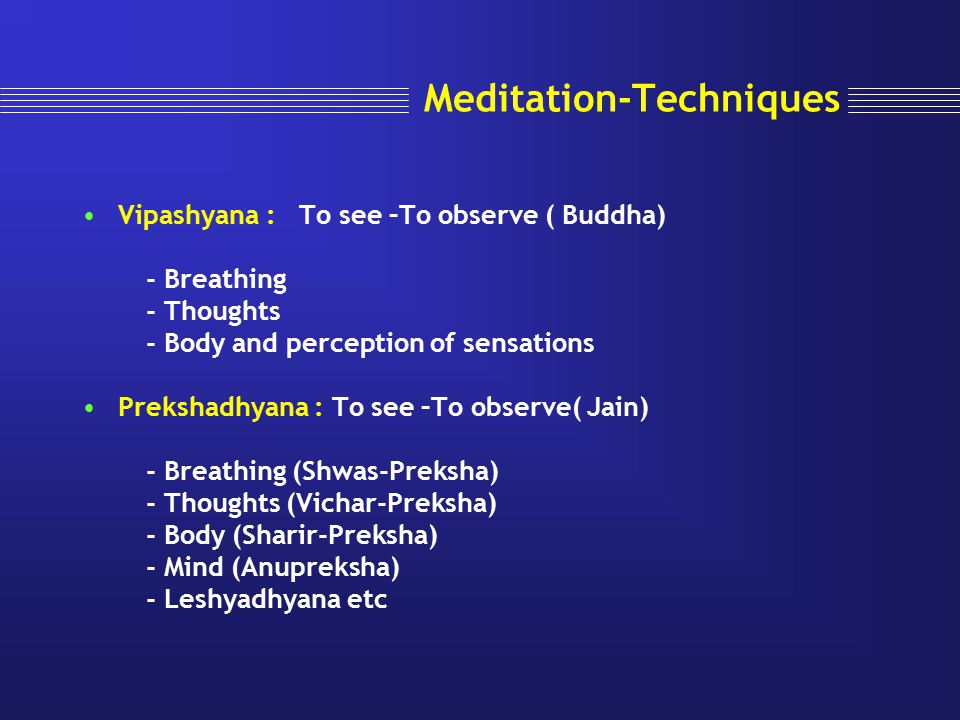 Meditation-Techniques Vipashyana : To see –To observe ( Buddha) - Breathing - Thoughts - Body and perception of sensations Prekshadhyana : To see –To