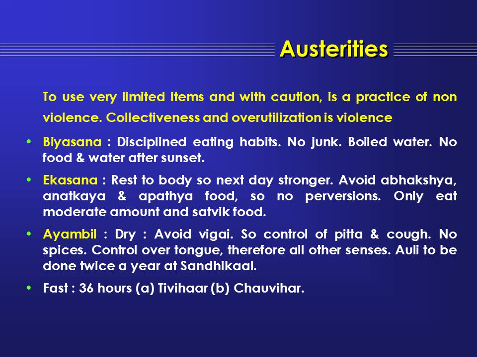 Austerities To use very limited items and with caution, is a practice of non violence. Collectiveness and overutilization is violence Biyasana : Disci