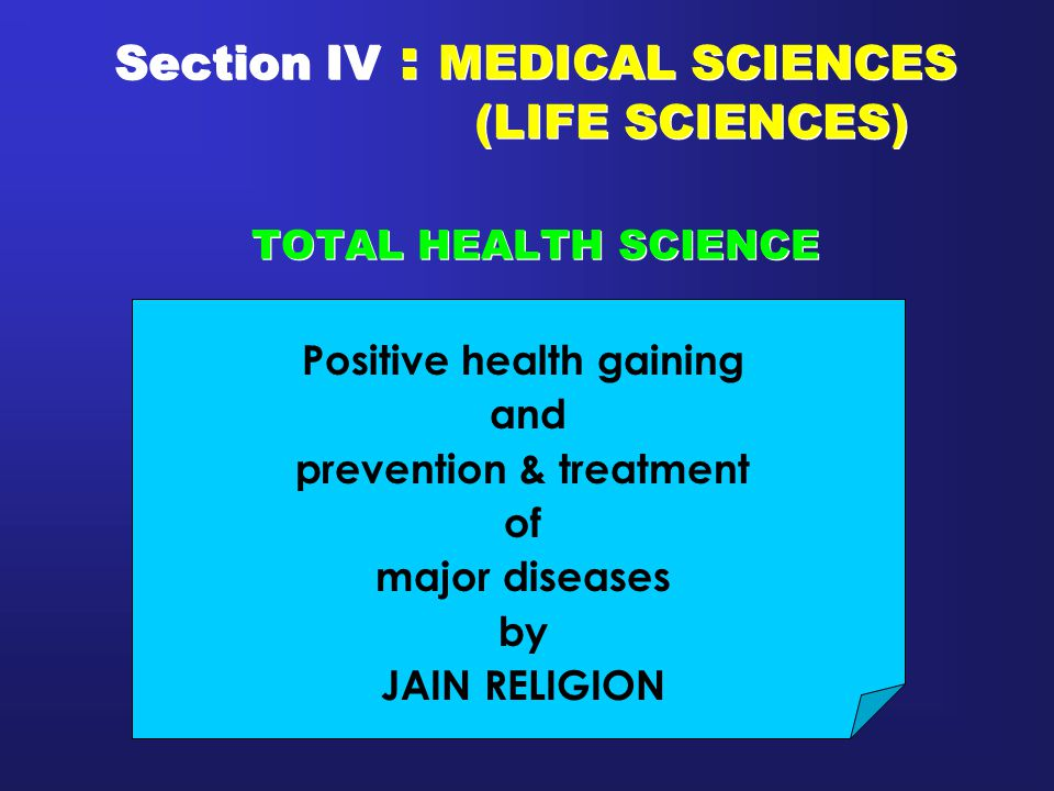 Section IV : MEDICAL SCIENCES (LIFE SCIENCES) TOTAL HEALTH SCIENCE Positive health gaining and prevention & treatment of major diseases by JAIN RELIGI
