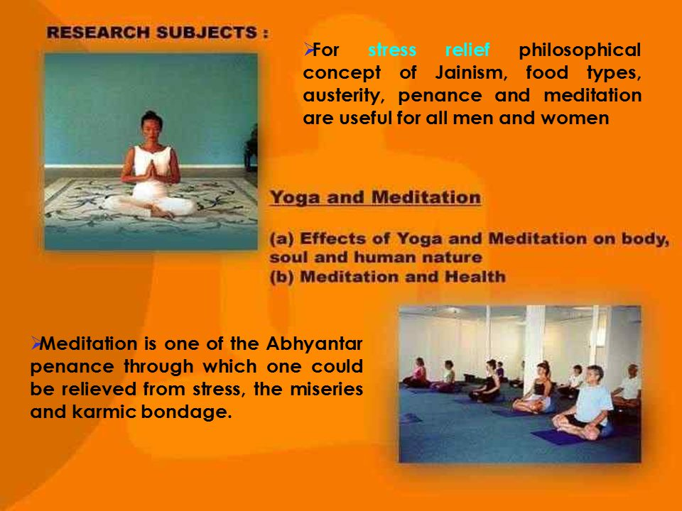  For stress relief philosophical concept of Jainism, food types, austerity, penance and meditation are useful for all men and women  Meditation is o