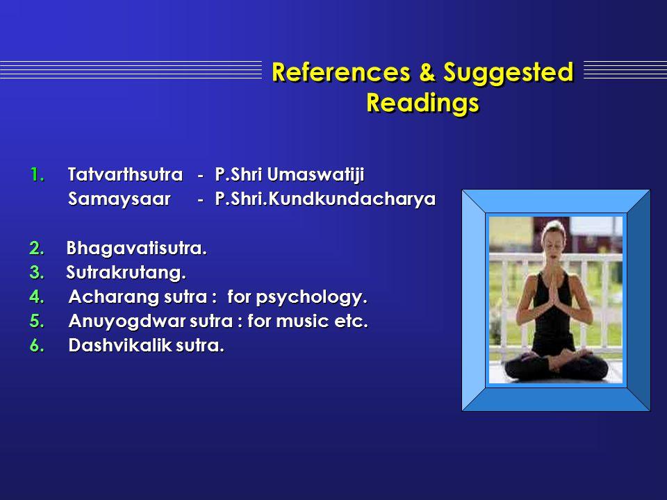 References & Suggested Readings 1.Tatvarthsutra- P.Shri Umaswatiji Samaysaar - P.Shri.Kundkundacharya 2. Bhagavatisutra. 3. Sutrakrutang. 4.Acharang s