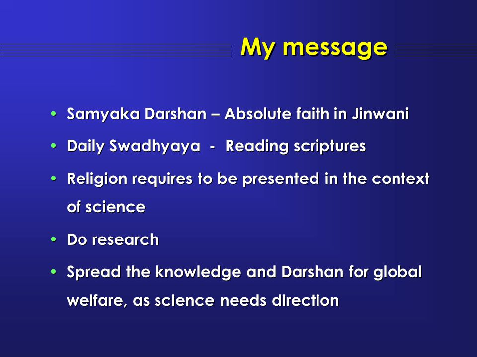 My message Samyaka Darshan – Absolute faith in Jinwani Daily Swadhyaya - Reading scriptures Religion requires to be presented in the context of scienc