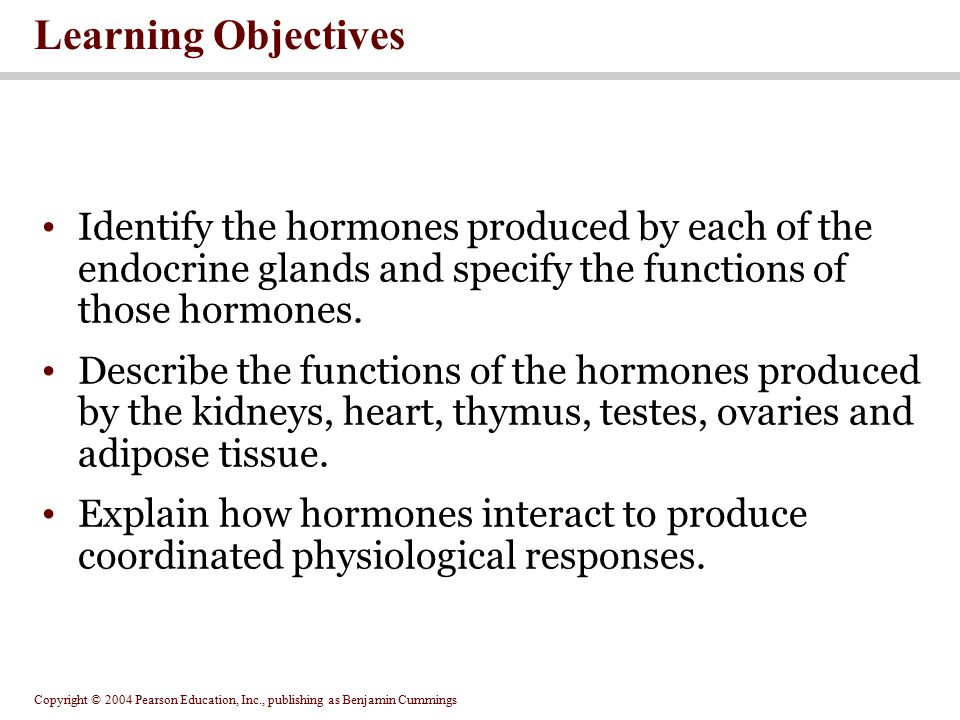 Copyright © 2004 Pearson Education, Inc., publishing as Benjamin Cummings Learning Objectives Identify the hormones produced by each of the endocrine glands and specify the functions of those hormones.