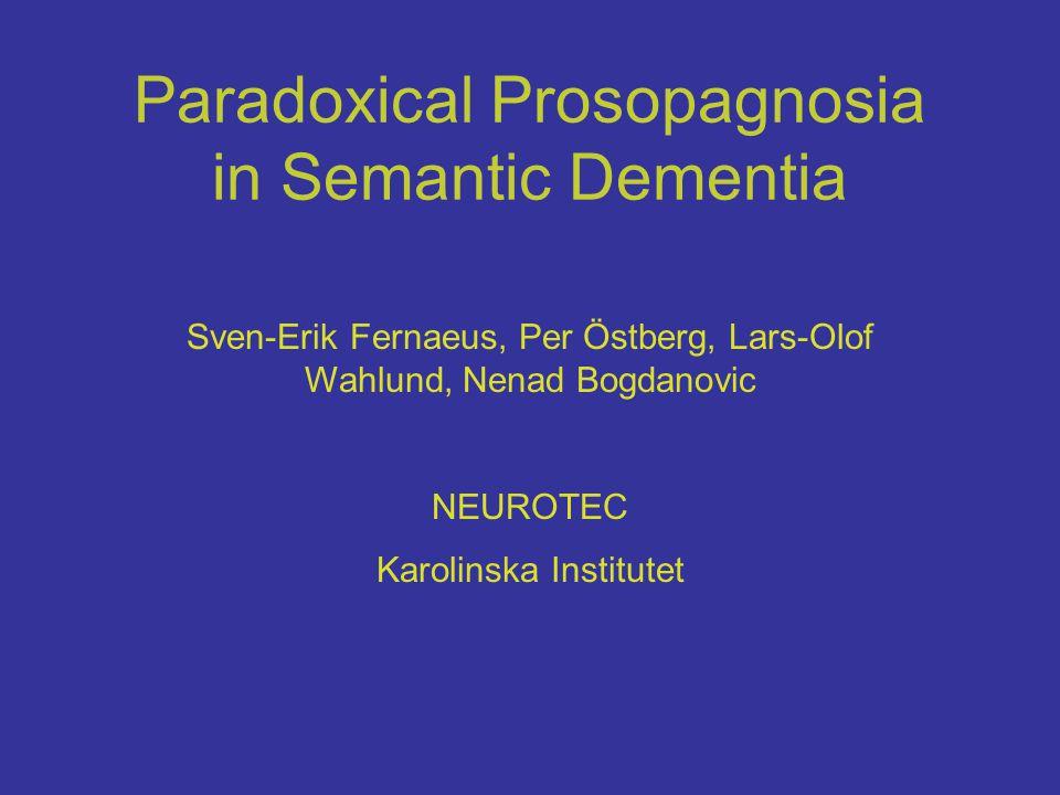 Paradoxical Prosopagnosia in Semantic Dementia Sven-Erik Fernaeus, Per Östberg, Lars-Olof Wahlund, Nenad Bogdanovic NEUROTEC Karolinska Institutet
