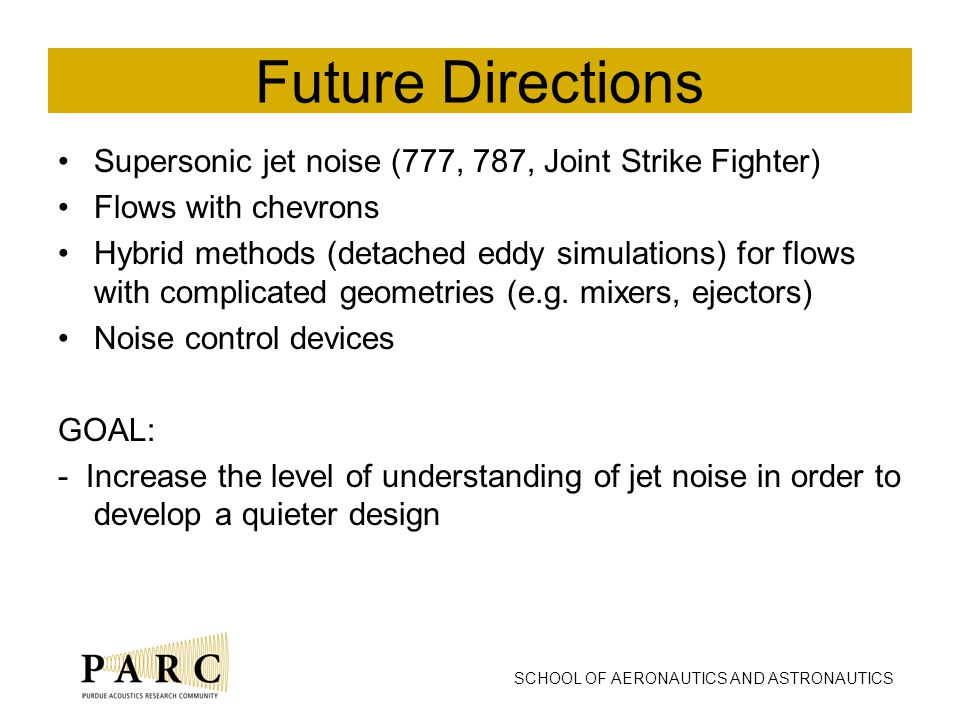 SCHOOL OF AERONAUTICS AND ASTRONAUTICS Future Directions Supersonic jet noise (777, 787, Joint Strike Fighter) Flows with chevrons Hybrid methods (detached eddy simulations) for flows with complicated geometries (e.g.