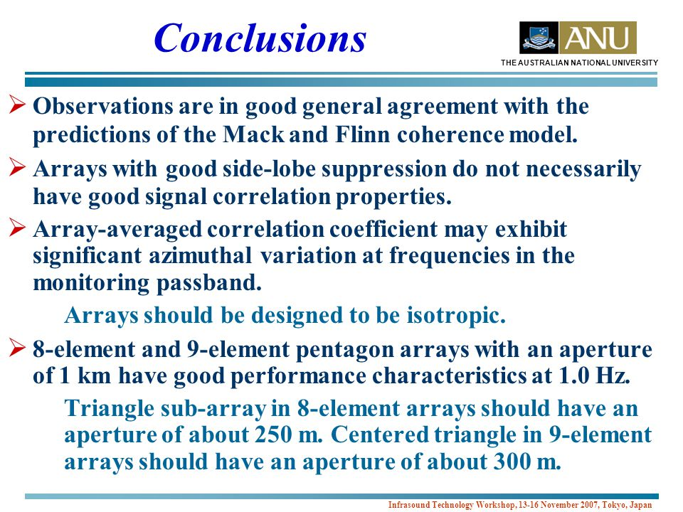 THE AUSTRALIAN NATIONAL UNIVERSITY Infrasound Technology Workshop, 13-16 November 2007, Tokyo, Japan Conclusions  Observations are in good general agreement with the predictions of the Mack and Flinn coherence model.