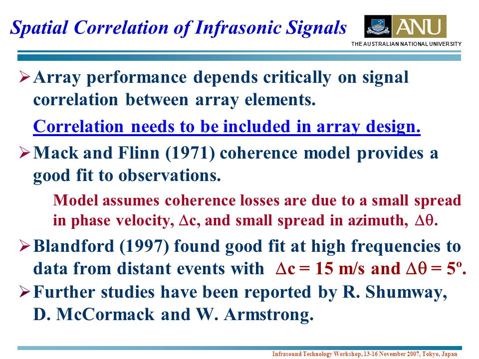 THE AUSTRALIAN NATIONAL UNIVERSITY Infrasound Technology Workshop, 13-16 November 2007, Tokyo, Japan Spatial Correlation of Infrasonic Signals  Array performance depends critically on signal correlation between array elements.