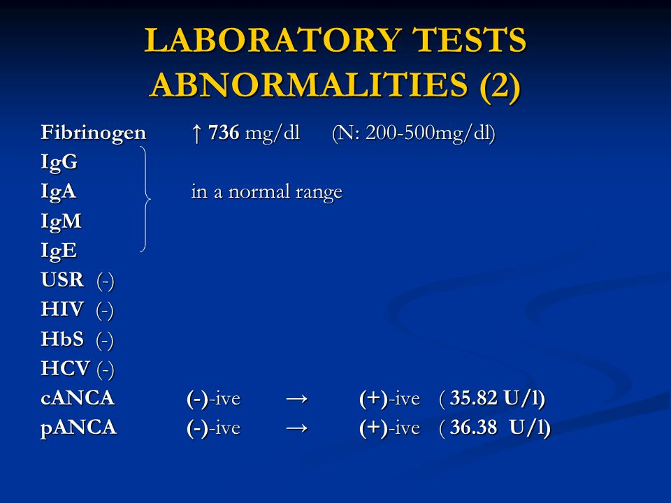 LABORATORY TESTS ABNORMALITIES (2) Fibrinogen ↑ 736 mg/dl (N: 200-500mg/dl) IgG IgA in a normal range IgMIgE USR (-) HIV (-) HbS (-) HCV (-) cANCA (-)-ive → (+)-ive ( 35.82 U/l) pANCA (-)-ive → (+)-ive ( 36.38 U/l)