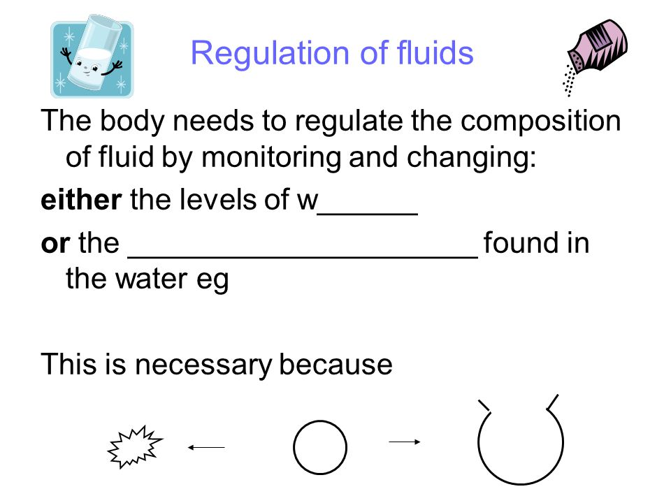 Regulation of fluids The body needs to regulate the composition of fluid by monitoring and changing: either the levels of water or the substances found in the water eg ions, wastes This is necessary because: if the water concentration is higher in the cells than the surrounding fluids, water will leave and the cells will shrivel and die if the water concentration is higher in the surrounding fluids than the cells, water will enter and the cells will swell and burst