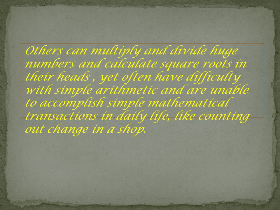 Others can multiply and divide huge numbers and calculate square roots in their heads, yet often have difficulty with simple arithmetic and are unable to accomplish simple mathematical transactions in daily life, like counting out change in a shop.