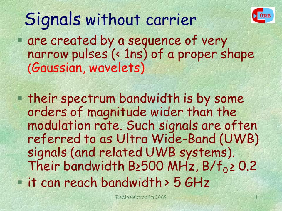 Radioelektronika 200511 Signals without carrier  are created by a sequence of very narrow pulses (< 1ns) of a proper shape ( Gaussian, wavelets) §the