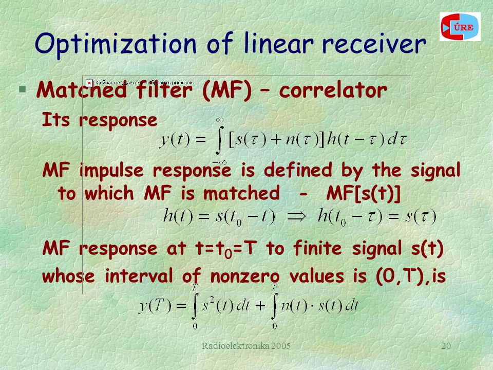 Radioelektronika 200520 Optimization of linear receiver §Matched filter (MF) – correlator Its response MF impulse response is defined by the signal to which MF is matched - MF[s(t)] MF response at t=t 0 =T to finite signal s(t) whose interval of nonzero values is (0,T),is