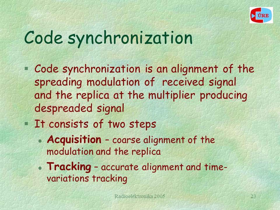 Radioelektronika 200523 Code synchronization §Code synchronization is an alignment of the spreading modulation of received signal and the replica at the multiplier producing despreaded signal §It consists of two steps l Acquisition – coarse alignment of the modulation and the replica l Tracking – accurate alignment and time- variations tracking