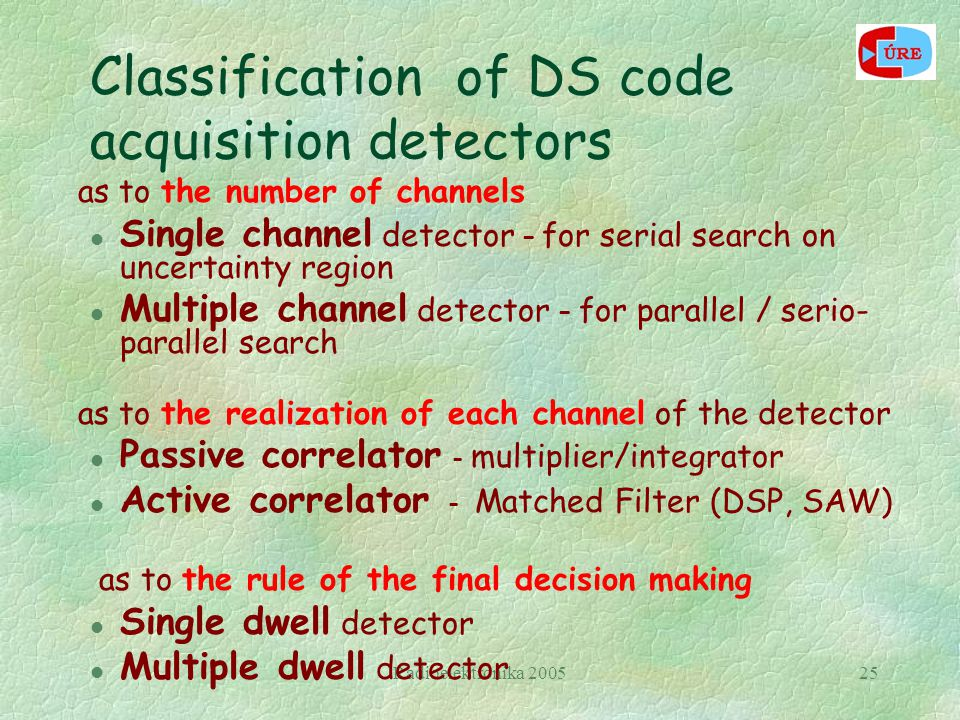 Radioelektronika 200525 Classification of DS code acquisition detectors as to the number of channels l Single channel detector – for serial search on uncertainty region l Multiple channel detector – for parallel / serio- parallel search as to the realization of each channel of the detector l Passive correlator - multiplier/integrator l Active correlator - Matched Filter (DSP, SAW) as to the rule of the final decision making l Single dwell detector l Multiple dwell detector