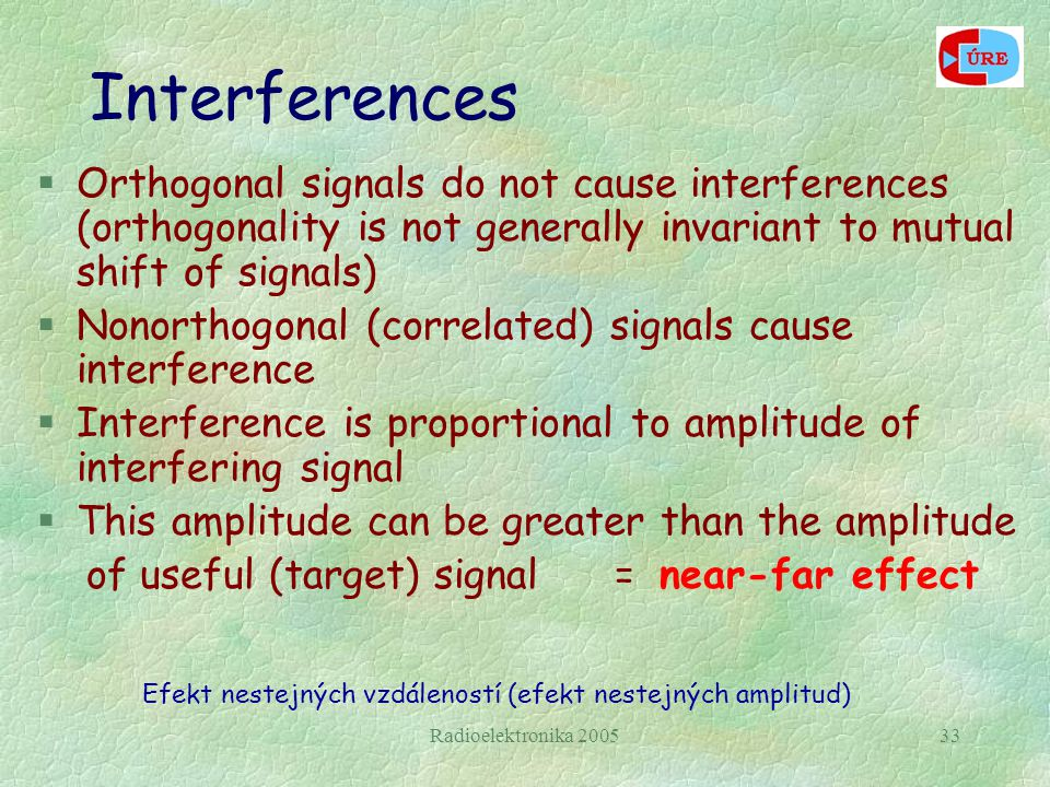 Radioelektronika 200533 Interferences §Orthogonal signals do not cause interferences (orthogonality is not generally invariant to mutual shift of signals) §Nonorthogonal (correlated) signals cause interference §Interference is proportional to amplitude of interfering signal §This amplitude can be greater than the amplitude of useful (target) signal = near-far effect Efekt nestejných vzdáleností (efekt nestejných amplitud)