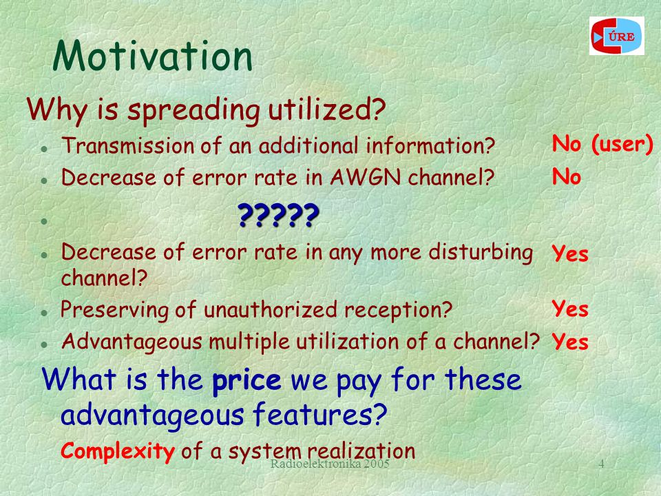 Radioelektronika 20054 Motivation Why is spreading utilized? l Transmission of an additional information? l Decrease of error rate in AWGN channel? ??