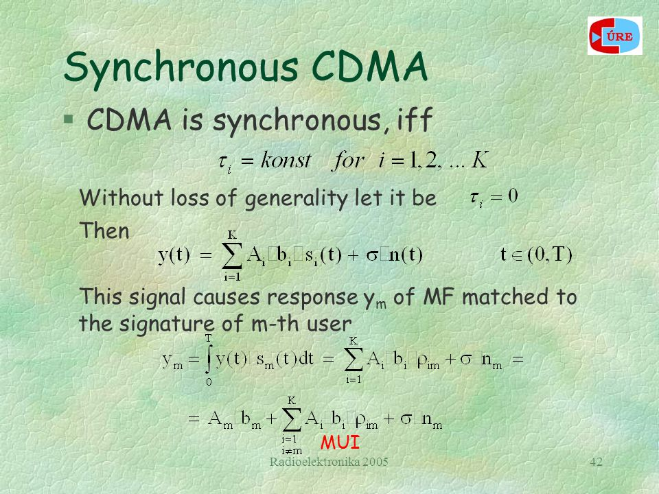 Radioelektronika 200542 Synchronous CDMA §CDMA is synchronous, iff Then Without loss of generality let it be This signal causes response y m of MF matched to the signature of m-th user MUI
