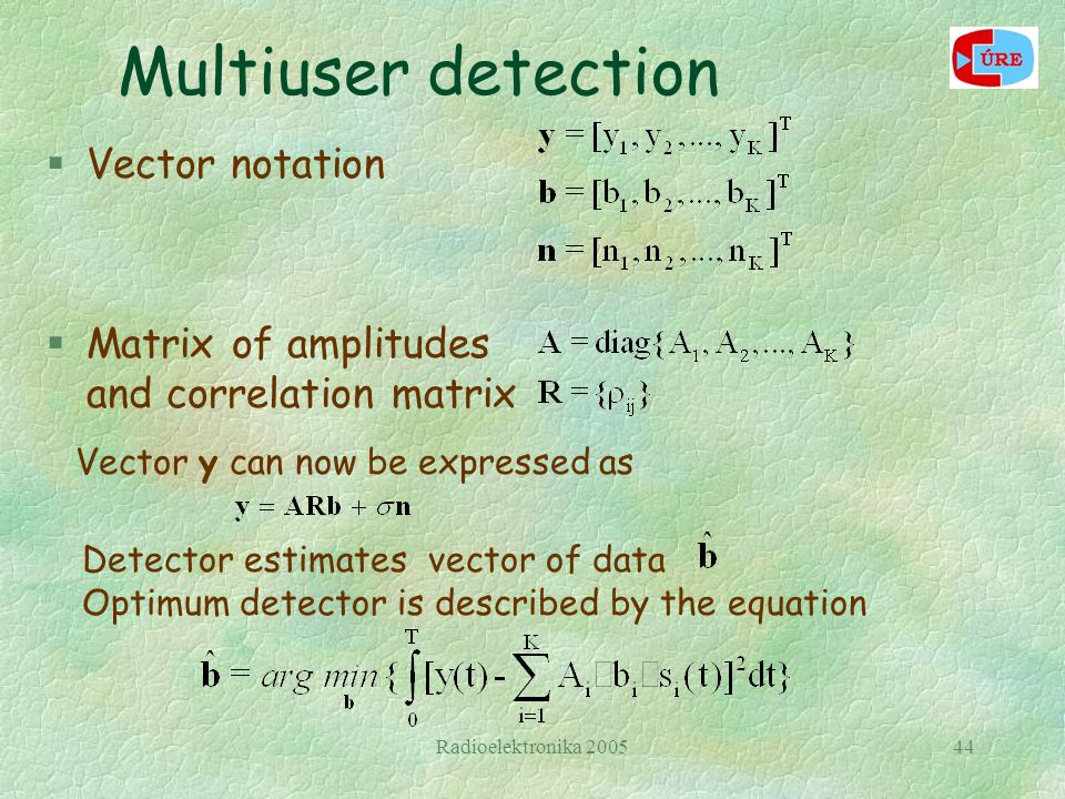 Radioelektronika 200544 Multiuser detection §Vector notation §Matrix of amplitudes and correlation matrix Detector estimates vector of data Optimum de