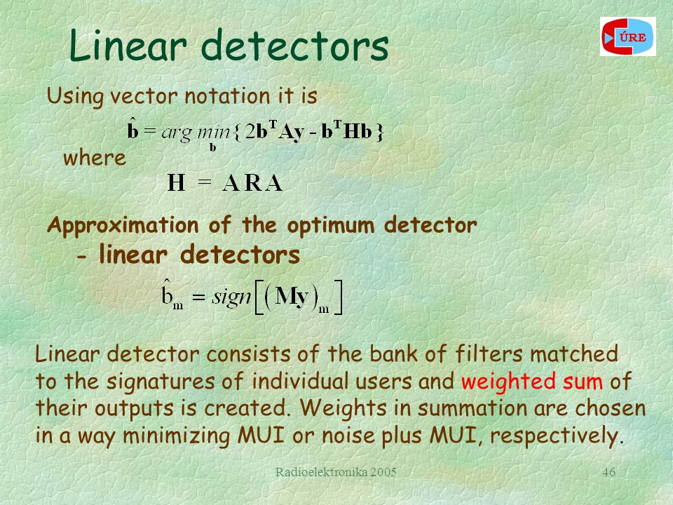 Radioelektronika 200546 Using vector notation it is where Approximation of the optimum detector - linear detectors Linear detector consists of the bank of filters matched to the signatures of individual users and weighted sum of their outputs is created.