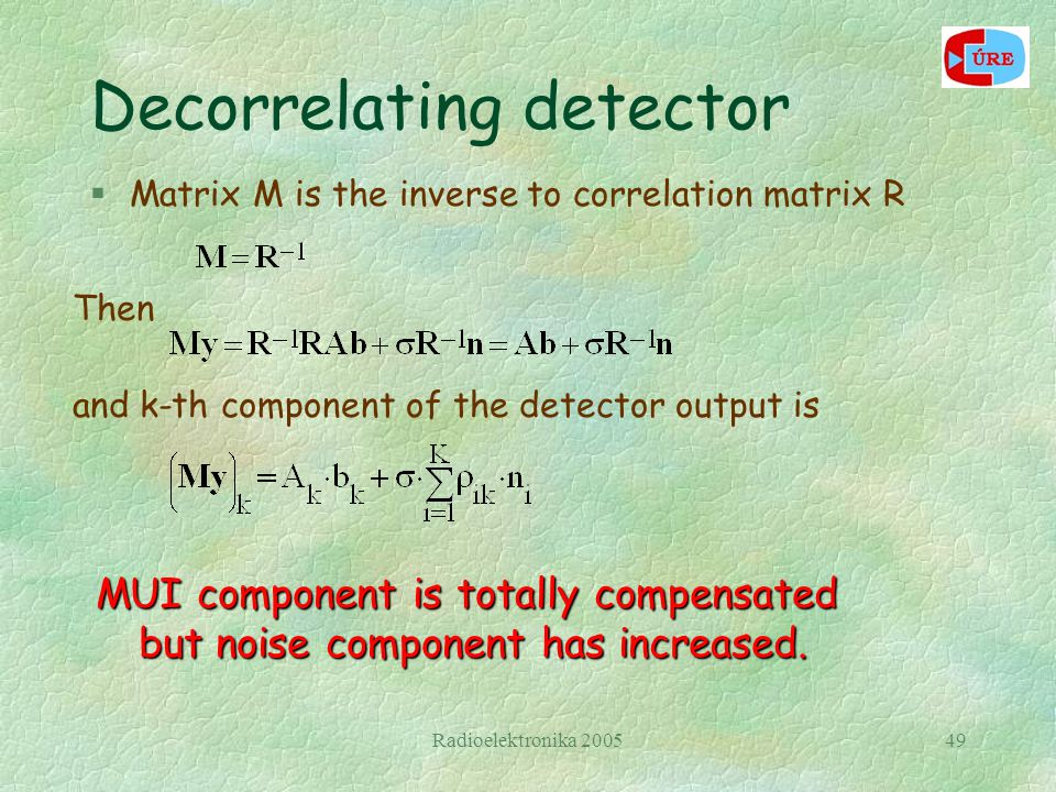 Radioelektronika 200549 Decorrelating detector §Matrix M is the inverse to correlation matrix R Then and k-th component of the detector output is MUI component is totally compensated but noise component has increased.