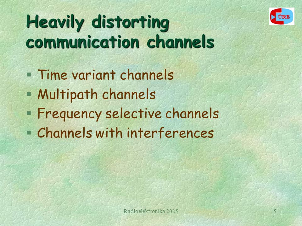Radioelektronika 20055 Heavily distorting communication channels §Time variant channels §Multipath channels §Frequency selective channels §Channels with interferences