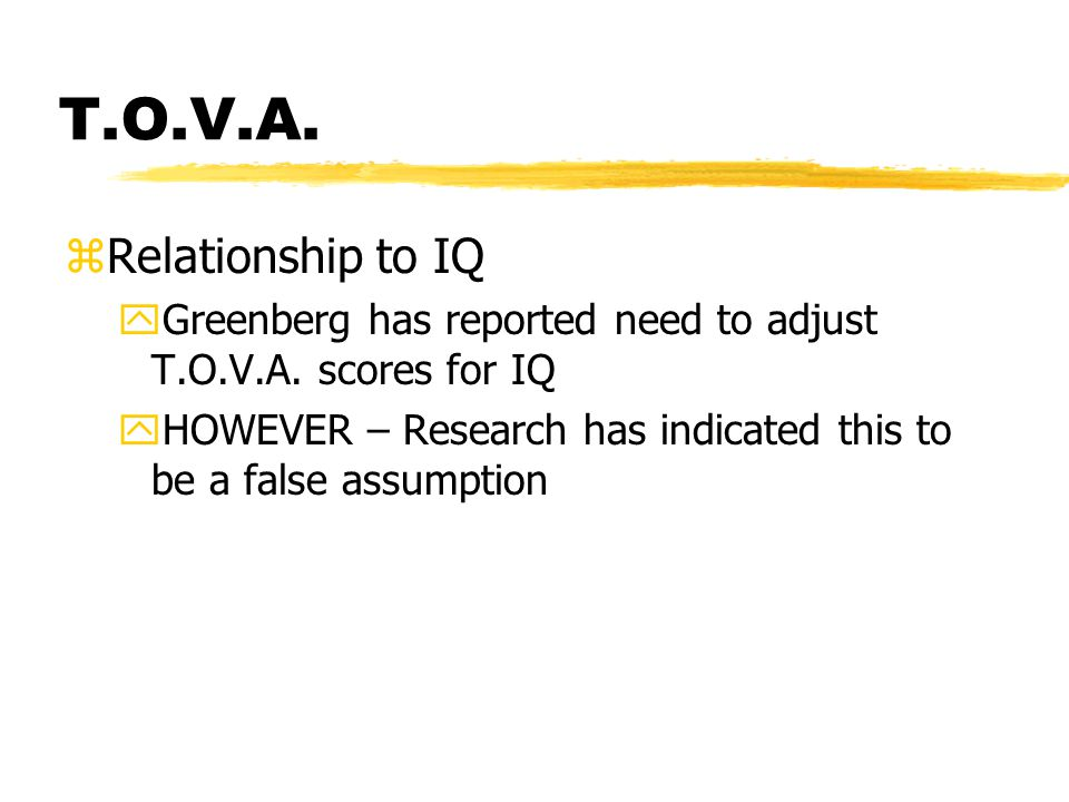 T.O.V.A. zRelationship to IQ yGreenberg has reported need to adjust T.O.V.A.