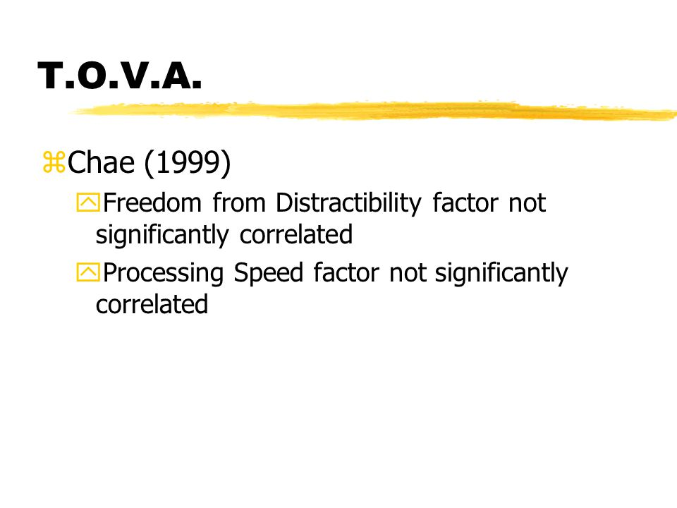 T.O.V.A. zChae (1999) yFreedom from Distractibility factor not significantly correlated yProcessing Speed factor not significantly correlated