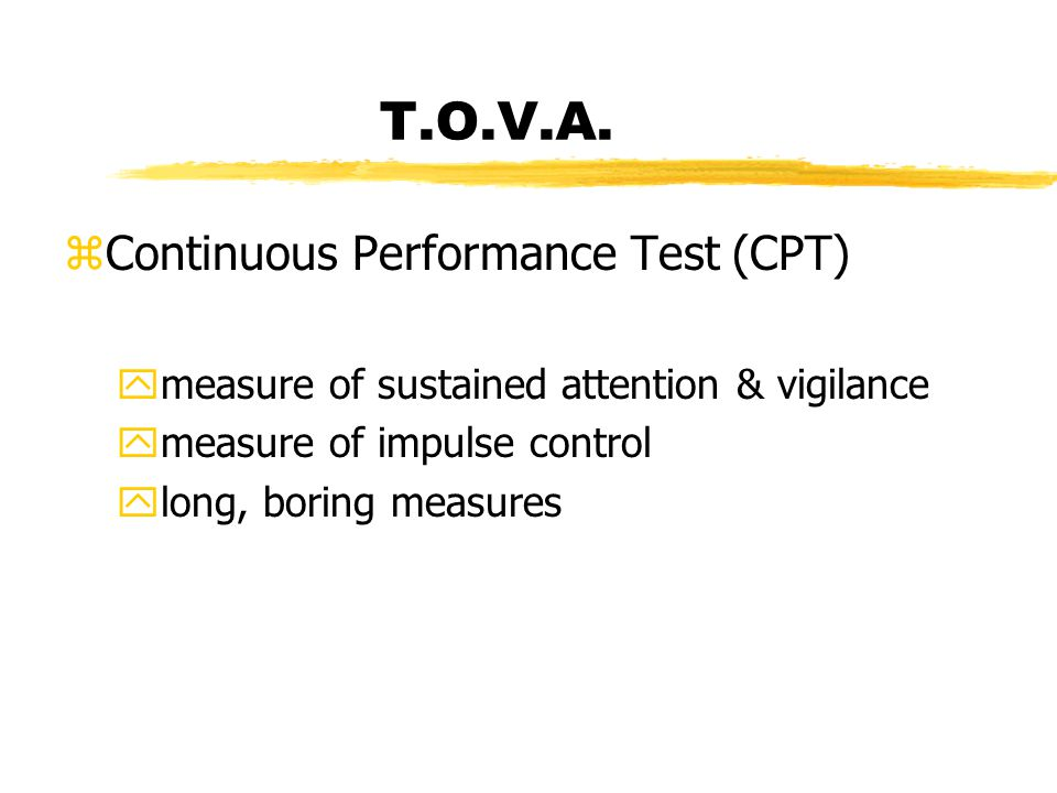 T.O.V.A. zContinuous Performance Test (CPT) ymeasure of sustained attention & vigilance ymeasure of impulse control ylong, boring measures