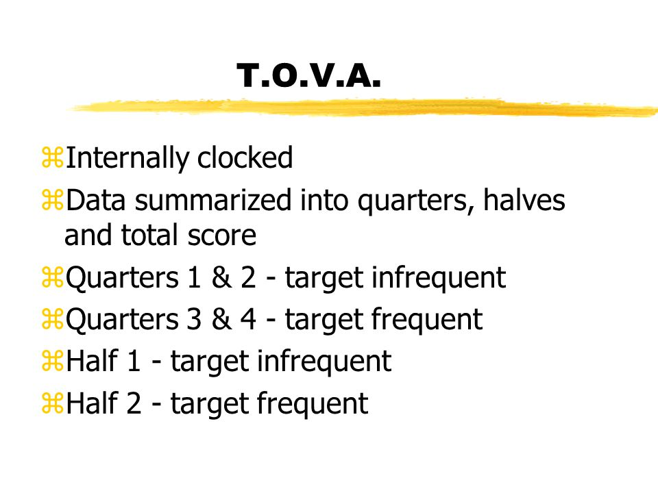 T.O.V.A. zInternally clocked zData summarized into quarters, halves and total score zQuarters 1 & 2 - target infrequent zQuarters 3 & 4 - target frequ