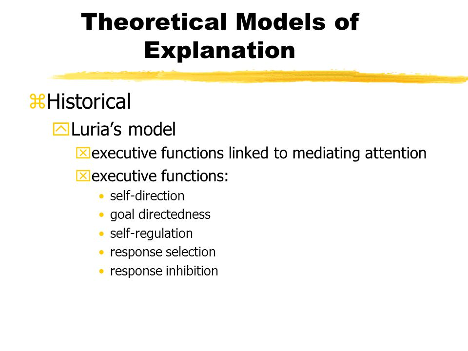 Theoretical Models of Explanation zHistorical yLuria's model xexecutive functions linked to mediating attention xexecutive functions: self-direction goal directedness self-regulation response selection response inhibition