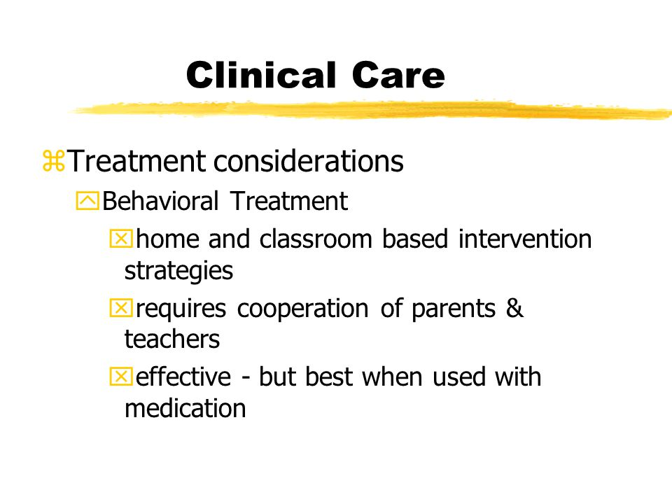 Clinical Care zTreatment considerations yBehavioral Treatment xhome and classroom based intervention strategies xrequires cooperation of parents & teachers xeffective - but best when used with medication