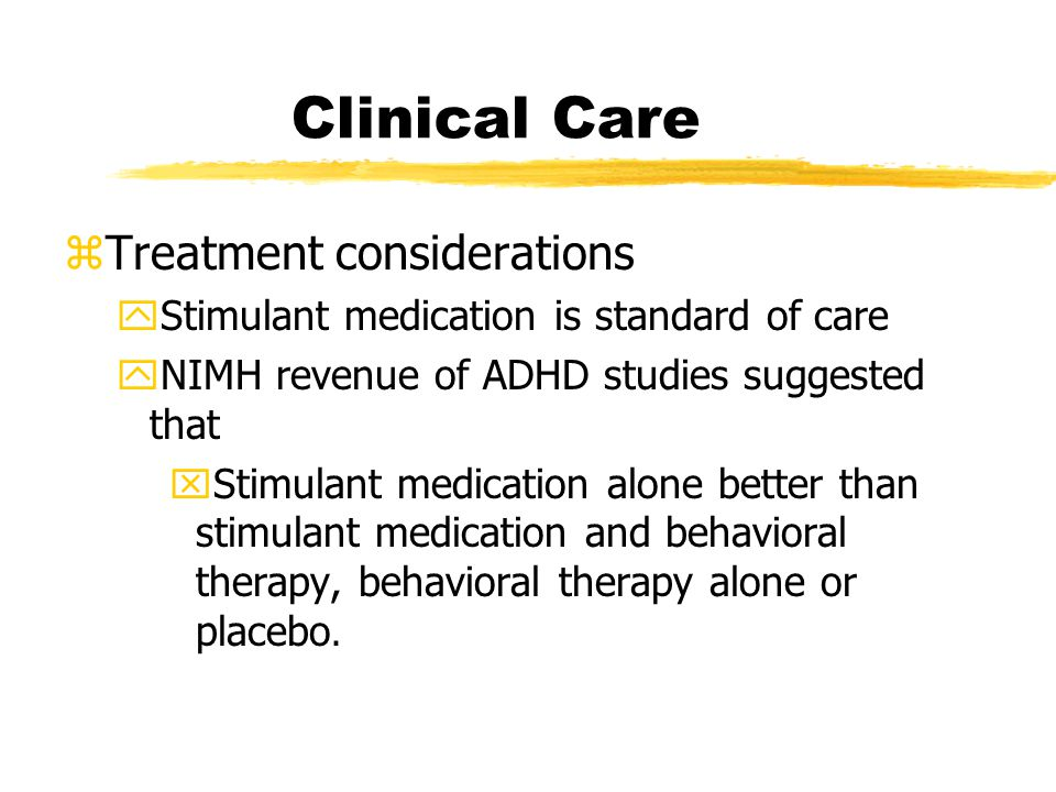 Clinical Care zTreatment considerations yStimulant medication is standard of care yNIMH revenue of ADHD studies suggested that xStimulant medication alone better than stimulant medication and behavioral therapy, behavioral therapy alone or placebo.