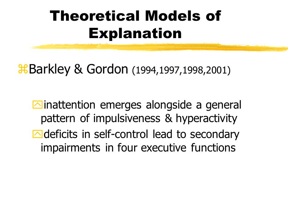 Theoretical Models of Explanation zBarkley & Gordon (1994,1997,1998,2001) yinattention emerges alongside a general pattern of impulsiveness & hyperactivity ydeficits in self-control lead to secondary impairments in four executive functions