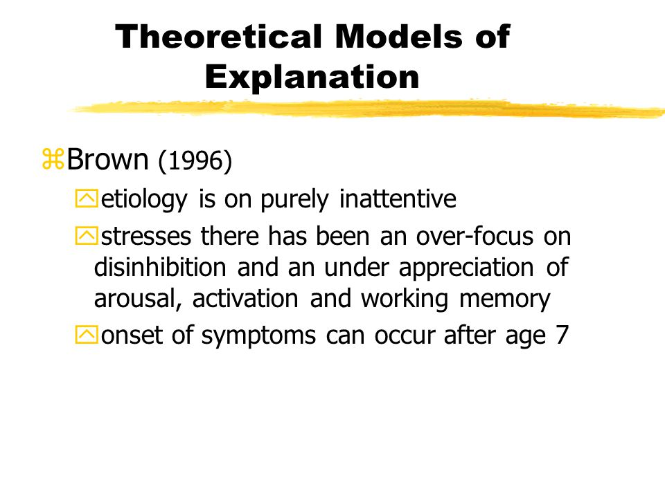 Theoretical Models of Explanation zBrown (1996) yetiology is on purely inattentive ystresses there has been an over-focus on disinhibition and an under appreciation of arousal, activation and working memory yonset of symptoms can occur after age 7