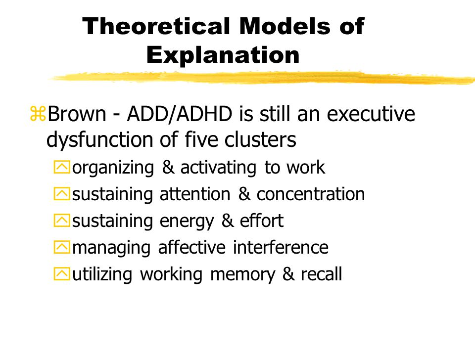 Theoretical Models of Explanation zBrown - ADD/ADHD is still an executive dysfunction of five clusters yorganizing & activating to work ysustaining attention & concentration ysustaining energy & effort ymanaging affective interference yutilizing working memory & recall
