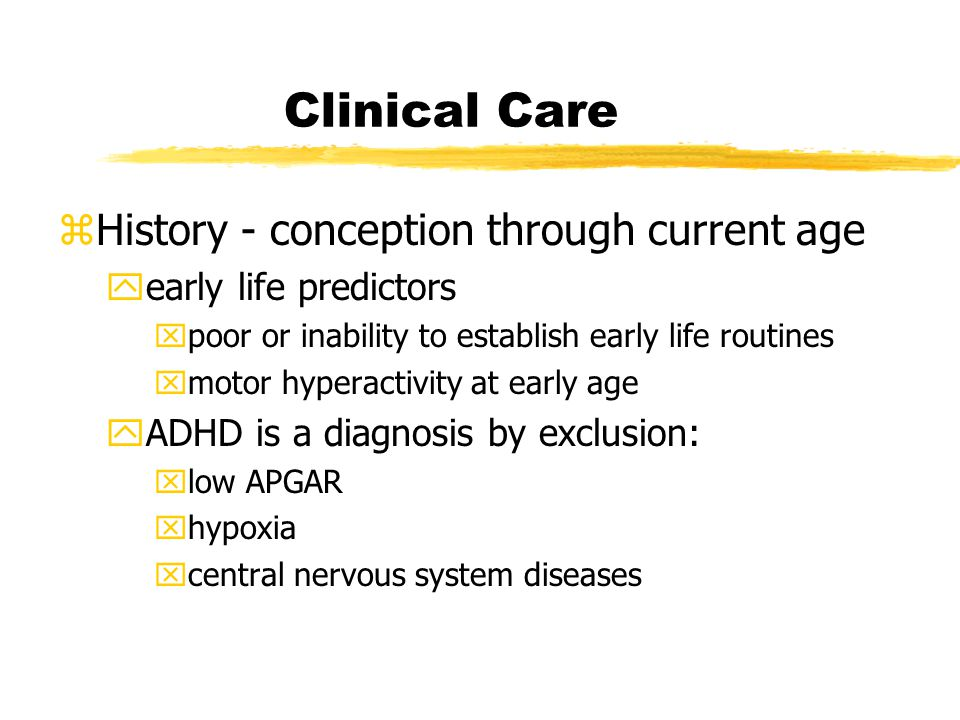 Clinical Care zHistory - conception through current age yearly life predictors xpoor or inability to establish early life routines xmotor hyperactivity at early age yADHD is a diagnosis by exclusion: xlow APGAR xhypoxia xcentral nervous system diseases