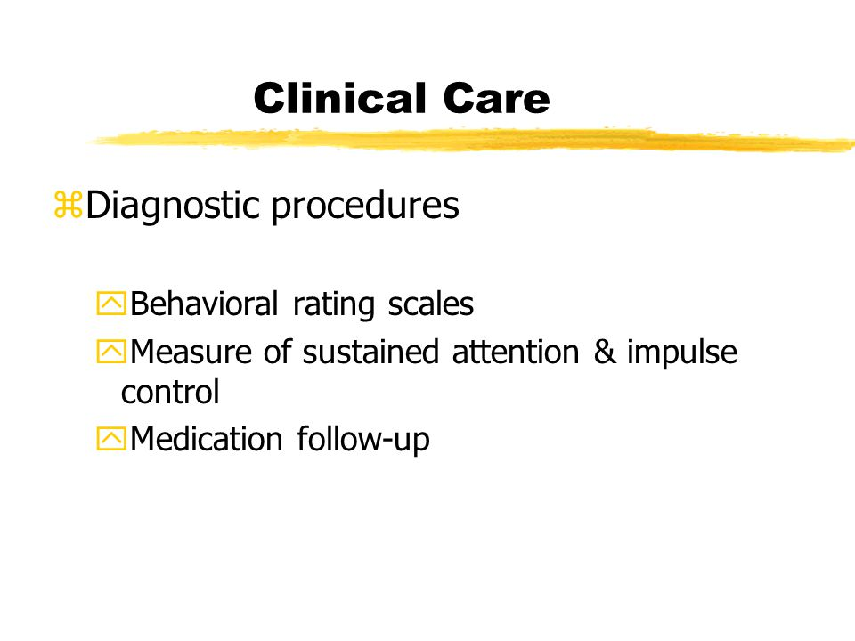 Clinical Care zDiagnostic procedures yBehavioral rating scales yMeasure of sustained attention & impulse control yMedication follow-up