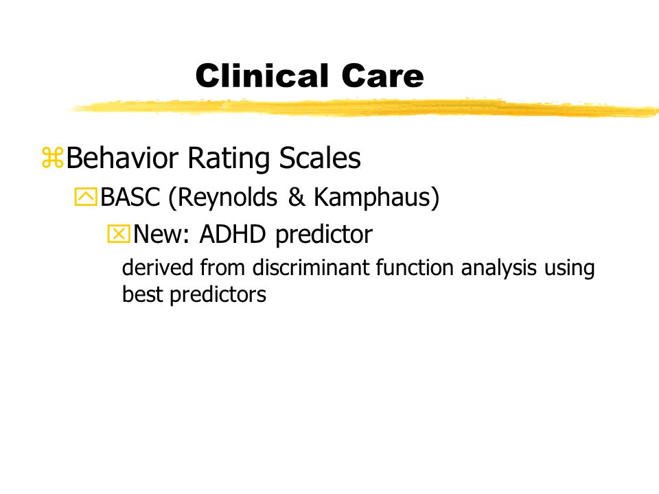 Clinical Care zBehavior Rating Scales yBASC (Reynolds & Kamphaus) xNew: ADHD predictor derived from discriminant function analysis using best predictors