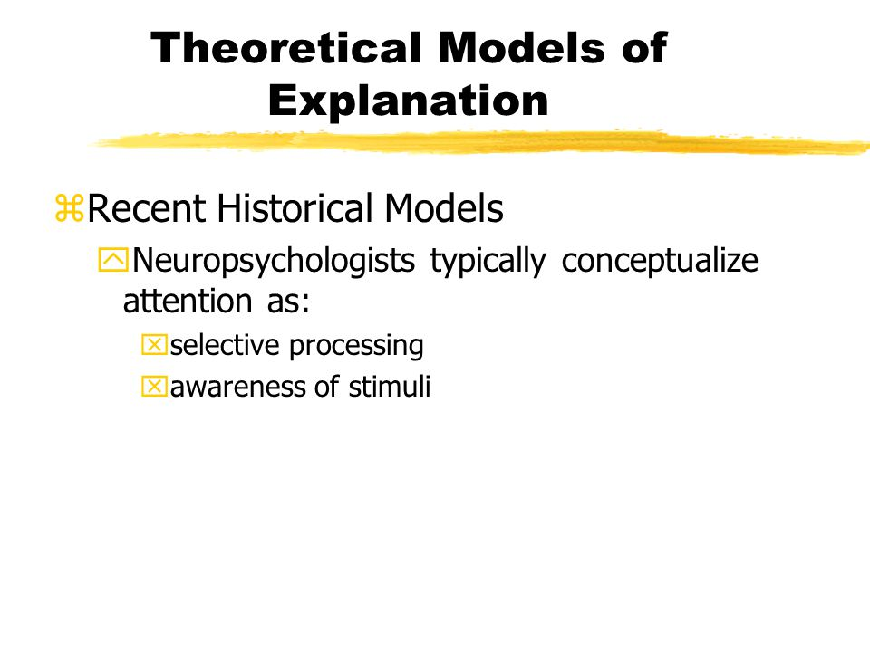 Theoretical Models of Explanation zRecent Historical Models yNeuropsychologists typically conceptualize attention as: xselective processing xawareness of stimuli
