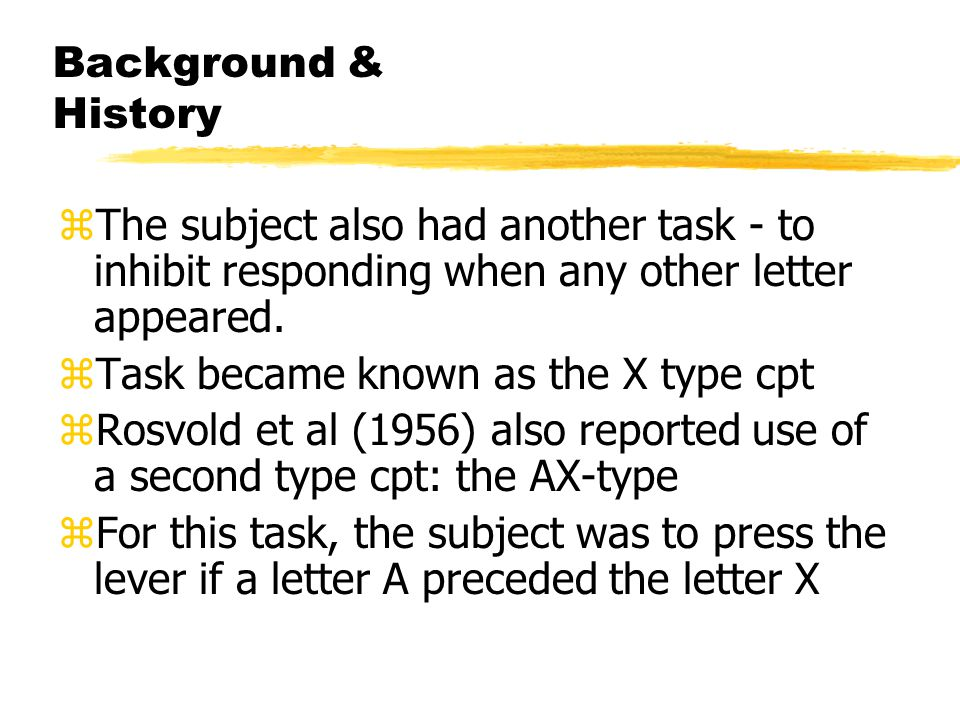Background & History zThe subject also had another task - to inhibit responding when any other letter appeared.